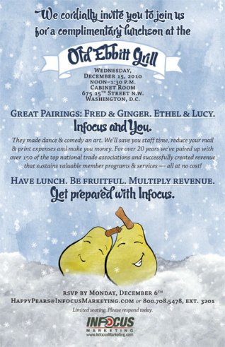 2010. With the popularity of the Pair Up with INFOCUS Marketing pear campaign, the company decided to host an event at Washington, D.C.'s Old Ebbitt Grill. The artwork and style from the pear inserts were repurposed for this invitation. The event was incredibly successful and resulted in a contract negotiation meeting with INFOCUS's largest client to that date.